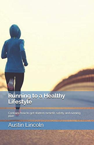Running to a Healthy Lifestyle: Contains how to get started, benefit, safety and running plan