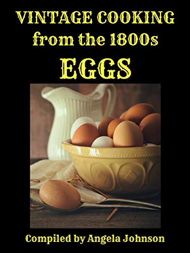 Vintage Cooking From the 1800s - Eggs: in the days before gas and electricity (In Great Grandmother's Time) by [Angela A Johnson]