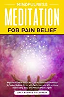 Mindfulness Meditation for Pain Relief: Beginner Guided Scripts to Cure Physical and Emotional Suffering, Relieve Stress with Self-Hypnosis, Affirmations and Healing Body and Mind. In Plain English