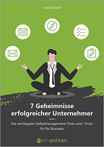 7 Geheimnisse erfolgreicher Unternehmer (metropolitan Bücher): Die wichtigsten Selbstmanagement-Tools und -Tricks für Ihr Business