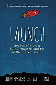 LAUNCH: Using Design Thinking to Boost Creativity and Bring Out the Maker in Every Student by [John Spencer, A.J. Juliani]