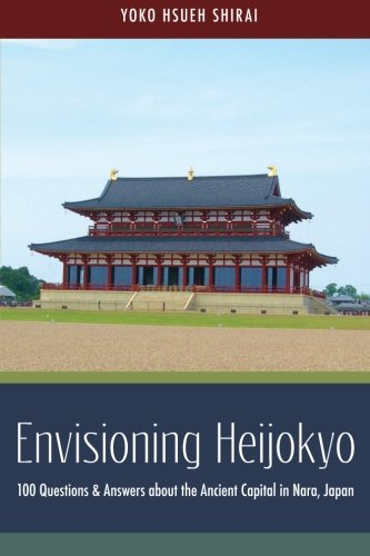 Envisioning Heijokyo: 100 Questions & Answers about the Ancient Capital in Nara, Japan