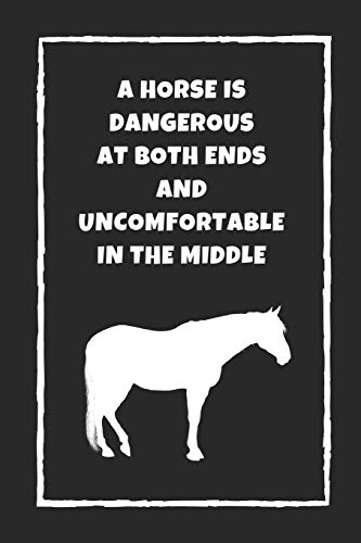 A Horse Is Dangerous At Both Ends, And Uncomfortable In The Middle: Themed Novelty Lined Notebook / Journal To Write In Perfect Gift Item (6 x 9 inches)