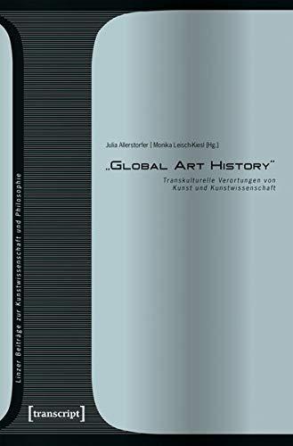»Global Art History«: Transkulturelle Verortungen von Kunst und Kunstwissenschaft (Linzer Beiträge zur Kunstwissenschaft und Philosophie, Bd. 8)