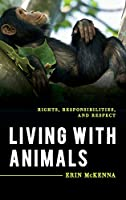 Living With Animals: Rights, Responsibilities, and Respect (Explorations in Contemporary Social-political Philosophy)