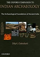 The Oxford Companion to Indian Archaeology: The Archaeological Foundations of Ancient India: Stone Age to Ad 13th Century