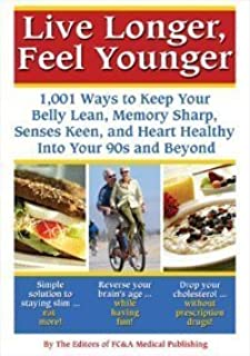 Live Longer, Feel Younger (1,001 Ways to Keep Your Belly Lean, Memory Sharp, Senses Keen and Hearth Healthy Into Your 90's and Beyond)