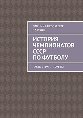 История чемпионатов СССР пофутболу: Часть 5(1981—1991гг.) (Russian Edition)