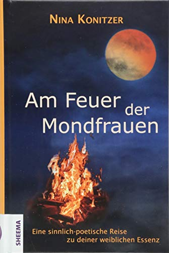 Am Feuer der Mondfrauen: Eine sinnlich-poetische Reise zu deiner weiblichen Essenz