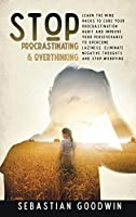 Stop Procrastinating & Overthinking: Learn The Mind Hacks To Cure Your Procrastination Habit And Improve Your Perseverance To Overcome Laziness. Eliminate Negative Thoughts And Stop Worrying