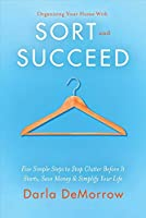 Organizing Your Home With Sort and Succeed: Five Simple Steps to Stop Clutter Before It Starts, Save Money, & Simplify Your Life (Sort and Succeed Organizing Solutions)