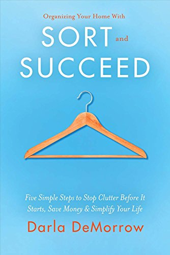Organizing Your Home With Sort and Succeed: Five Simple Steps to Stop Clutter Before It Starts, Save Money, & Simplify Your Life (1) (SORT and SUCCEED Organizing Solutions)