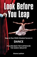 Look Before You Leap: Steps to Your Child's Greatest Success in Dance. Pulling Back the Curtain on the Dance Industry