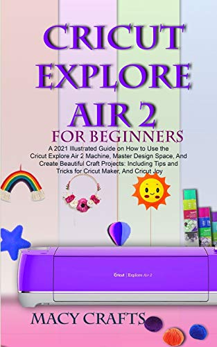 CRICUT EXPLORE AIR 2 FOR BEGINNERS: A 2021 Illustrated Guide on How to Use the Cricut Explore Air 2 Machine, Master Design Space, And Create Beautiful Craft Projects