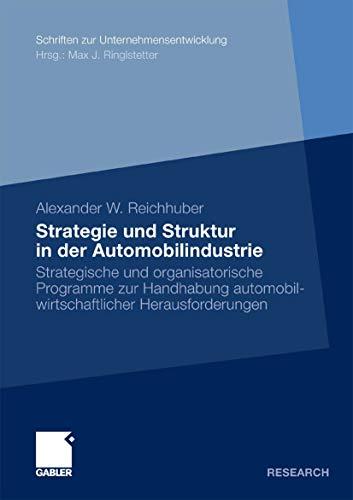 Strategie und Struktur in der Automobilindustrie: Strategische und organisatorische Programme zur Handhabung automobilwirtschaftlicher Herausforderungen (Schriften zur Unternehmensentwicklung)