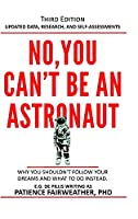 No, You Can't be an Astronaut: Why you shouldn't follow your dreams and what to do instead