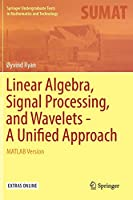 Linear Algebra, Signal Processing, and Wavelets - A Unified Approach: MATLAB Version (Springer Undergraduate Texts in Mathematics and Technology)