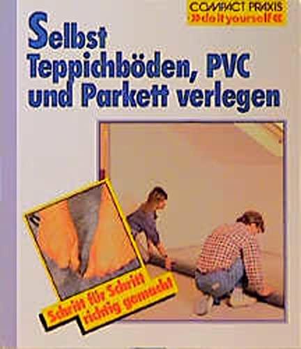 Selbst Teppichböden, PVC und Parkett verlegen. Schritt für Schritt richtig gemacht (Compact-Praxis