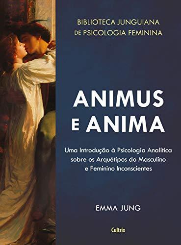 Animus e Anima: Uma Introdução à Psicologia Analítica sobre os Arquétipos do Masculino e Feminino Inconscientes (Biblioteca Junguiana De Psicologia Feminina)