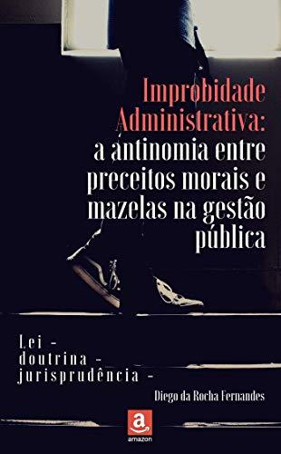 Improbidade administrativa: a antinomia entre preceitos morais e mazelas na gestão pública (Portuguese Edition)
