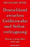 Deutschland zwischen Größenwahn und Selbstverleugnung von Reinhard Mohr