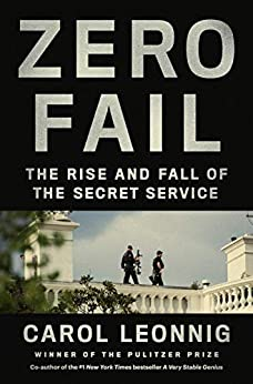 Zero Fail: The Rise and Fall of the Secret Service by [Carol Leonnig]