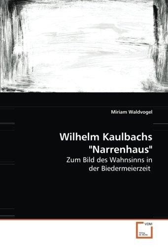 Wilhelm Kaulbachs 'Narrenhaus': Zum Bild des Wahnsinns in der Biedermeierzeit