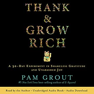Thank & Grow Rich     A 30-Day Experiment in Shameless Gratitude and Unabashed Joy              By:                                                                                                                                 Pam Grout                               Narrated by:                                                                                                                                 Pam Grout                      Length: 4 hrs and 38 mins     59 ratings     Overall 4.7