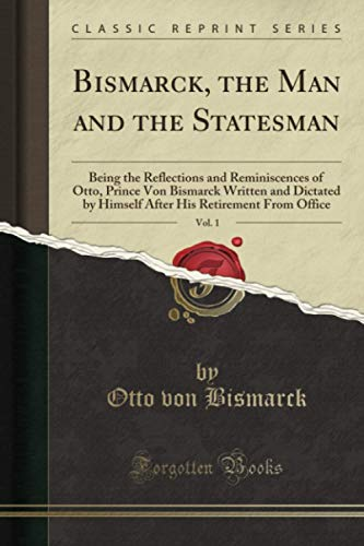 Bismarck, the Man and the Statesman, Vol. 1 (Classic Reprint): Being the Reflections and Reminiscences of Otto, Prince Von Bismarck Written and Dictated by Himself After His Retirement From Office