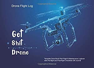 Get Shit Drone Done: Drone Flight Log Template Book Pilot Flight & Maintenance Logbook with Pre-flight and Post-flight Checklists Gift Journal (Drone flight Logbook)