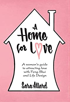 A Home for Love: A woman's guide to attracting love with Feng Shui and Life Design by [Sara Allard]