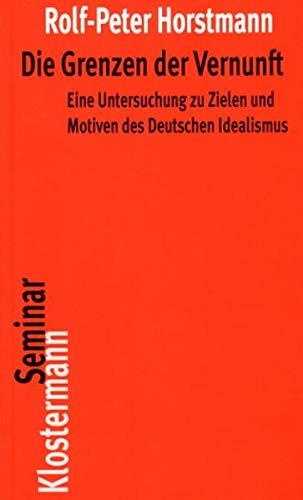 Die Grenzen der Vernunft: Eine Untersuchung zu Zielen und Motiven des Deutschen Idealismus (Klostermann RoteReihe)