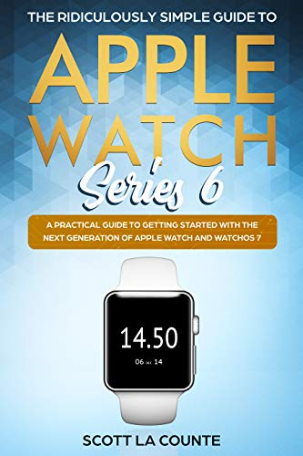 The Ridiculously Simple Guide to Apple Watch Series 6: A Practical Guide to Getting Started With the Next Generation of Apple Watch and WatchOS
