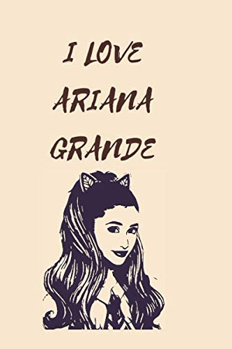 I LOVE ARIANA GRANDE: Lined book to Write All The Details of Your Day, Notes, Ideas, Plans, Targets; Dairy for Writing for Students. Journal, ... for Ariana Grande LOVERS. Christmas Gift.