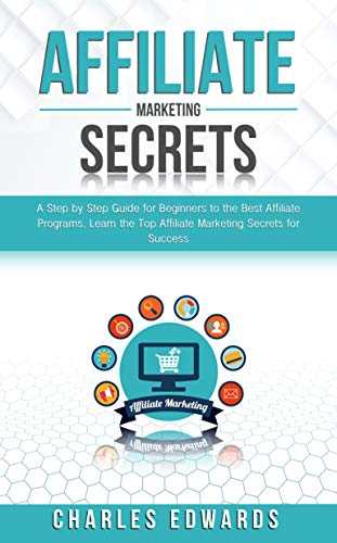 Affiliate Marketing Secrets: A Step by Step Guide for Beginners to the Best Affiliate Programs. Learn the Top Affiliate Marketing Secrets for Success. ... Make Money from Home 2020. Book 4) by [Charles Edwards]