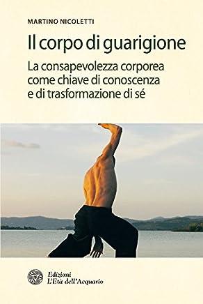 Il corpo di guarigione: La consapevolezza come chiave di conoscenza e di trasformazione di sé