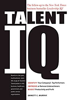 Talent IQ: Identify Your Company's Top Performers, Improve or Remove Underachievers, Boost Productivity and Profit by [Emmett C Murphy]