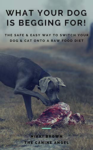 What Your Dog Is Begging For!: The Safe & Easy Way To Switch...