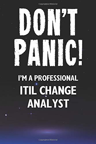 Don't Panic! I'm A Professional ITIL Change Analyst: Customized 100 Page Lined Notebook Journal Gift For A Busy ITIL Change Analyst: Far Better Than A Throw Away Greeting Card.