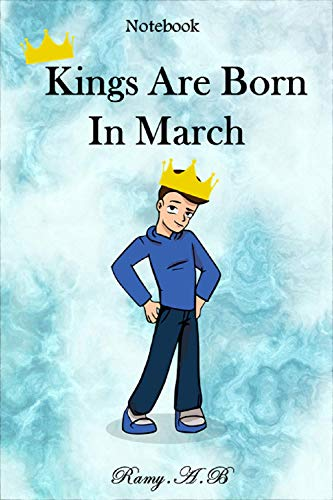 Kings Are Born In March Notebook: Blank Lined and Writing Notebook For Men and Boys,Journal Gift For Men and Boys,120 blank pages. (English Edition)