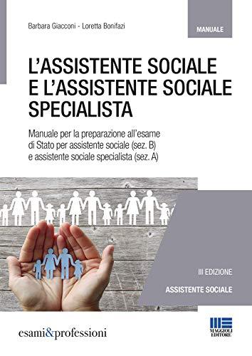 L'assistente sociale e l'assistente sociale specialista. Manuale per la preparazione all'esame di Stato per assistente sociale (sez. B) e assistente sociale specialista (sez. A)