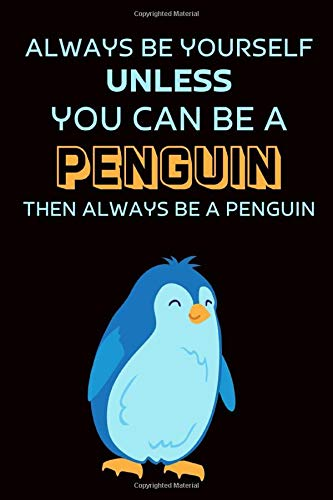 Always Be Yourself Except You Can Be A Penguin Then Always Be A Penguin: Gift For Teachers | Appreciation Gift For Women | Penguin Journal