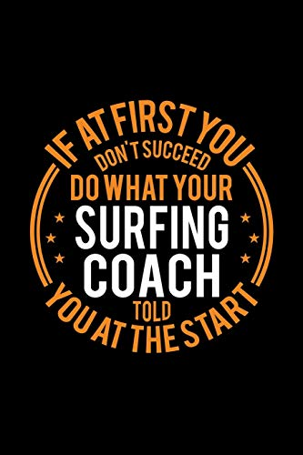 If At First You Don't Succeed Do What Your Surfing Coach Told You At The Start: Lined Journal, 120 Pages, 6x9 Sizes, Funny Surfing Player and Coach Notebook Gift for Team Coaches