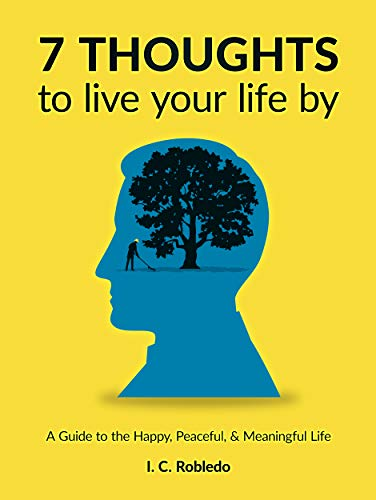 Amazon Com 7 Thoughts To Live Your Life By A Guide To The Happy Peaceful Meaningful Life Master Your Mind Revolutionize Your Life Series Book 10 Ebook Robledo I C Kindle Store