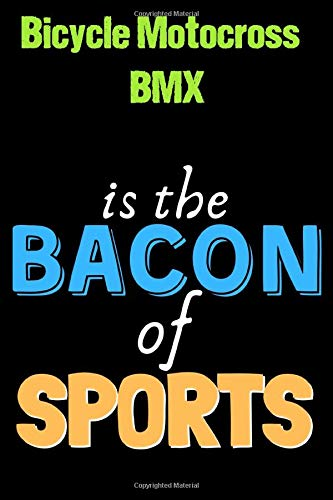 Bicycle Motocross BMX Is The Bacon of Sports - Funny Bicycle Motocross BMX Notebook for Players and Coaches: Lined Notebook / Journal Gift, 120 Pages, 6x9, Soft Cover, Matte Finish