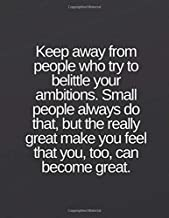 Keep away from people who try to belittle your ambitions. Small people always do that, but the really great make you feel that you, too, can become great.: Lined notebook