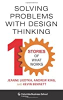 Solving Problems With Design Thinking: 10 Stories of What Works (Columbia Business School Publishing)