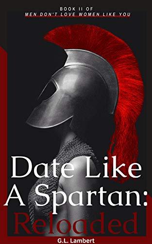 Date Like A Spartan: Reloaded: Part II of Men Don't Love Women Like You - Update