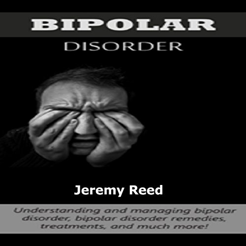 Bipolar Disorder: Understanding and Managing Bipolar Disorder, Bipolar Disorder Remedies, Treatments, and Much More! audiobook cover art