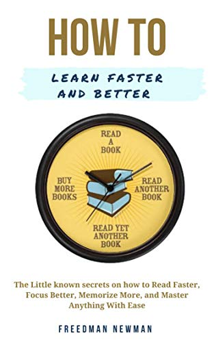 How To Learn Faster and Better : The little known secrets on how to Read Faster, Focus Better, Memorize More, and Master Anything With Ease (English Edition)